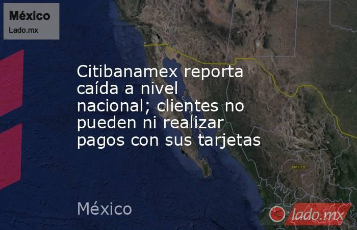 Citibanamex reporta caída a nivel nacional; clientes no pueden ni realizar pagos con sus tarjetas. Noticias en tiempo real