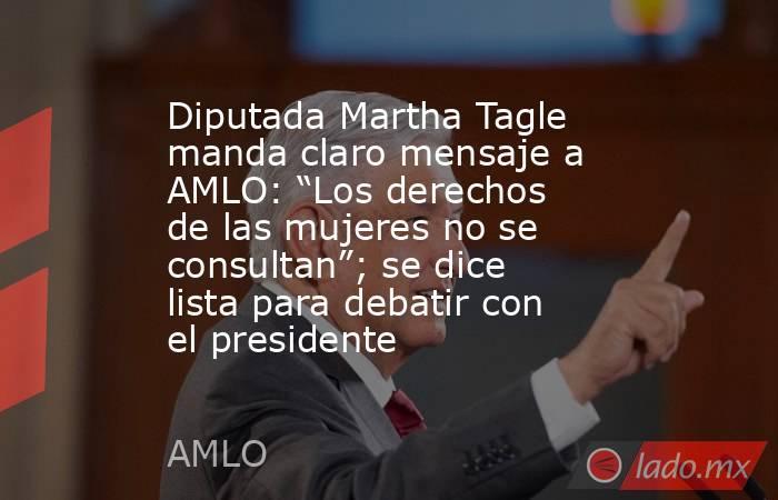 """Diputada Martha Tagle manda claro mensaje a AMLO: """"Los derechos de las mujeres no se consultan""""; se dice lista para debatir con el presidente. Noticias en tiempo real"""