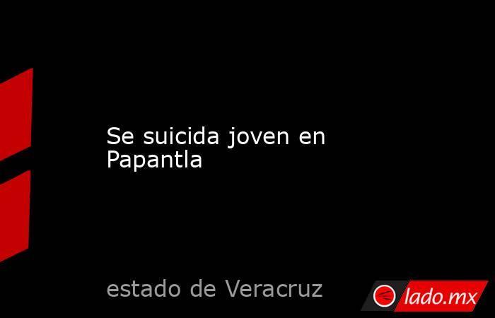 Se suicida joven en Papantla. Noticias en tiempo real