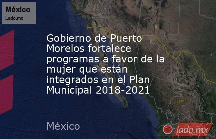 Gobierno de Puerto Morelos fortalece programas a favor de la mujer que están integrados en el Plan Municipal 2018-2021. Noticias en tiempo real