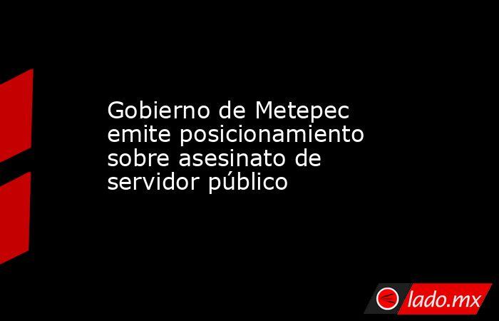 Gobierno de Metepec emite posicionamiento sobre asesinato de servidor público. Noticias en tiempo real
