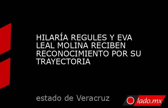 HILARÍA REGULES Y EVA LEAL MOLINA RECIBEN RECONOCIMIENTO POR SU TRAYECTORIA. Noticias en tiempo real