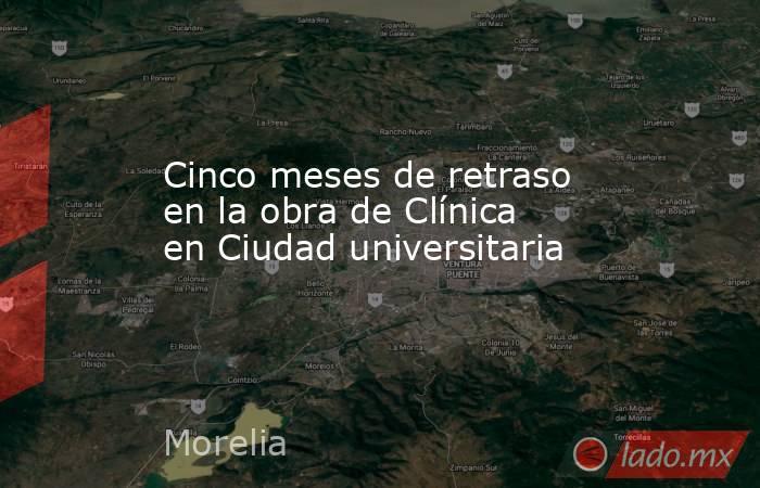 Cinco meses de retraso en la obra de Clínica en Ciudad universitaria. Noticias en tiempo real