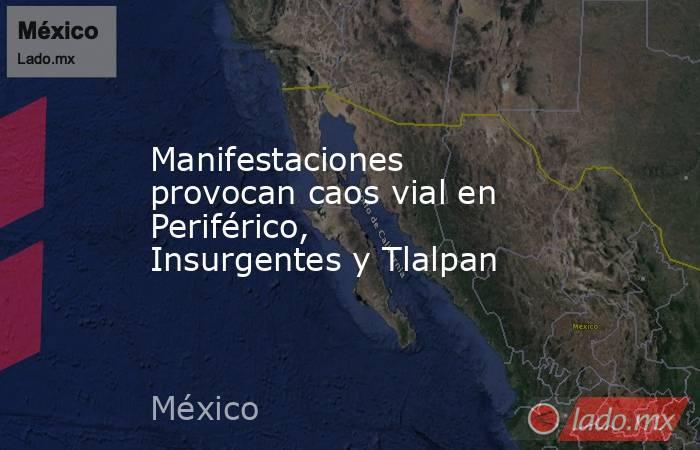 Manifestaciones provocan caos vial en Periférico, Insurgentes y Tlalpan. Noticias en tiempo real