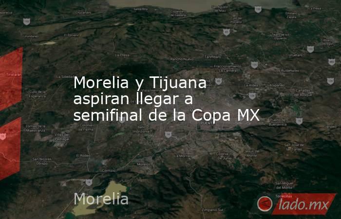 Morelia y Tijuana aspiran llegar a semifinal de la Copa MX. Noticias en tiempo real