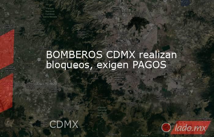 BOMBEROS CDMX realizan bloqueos, exigen PAGOS. Noticias en tiempo real