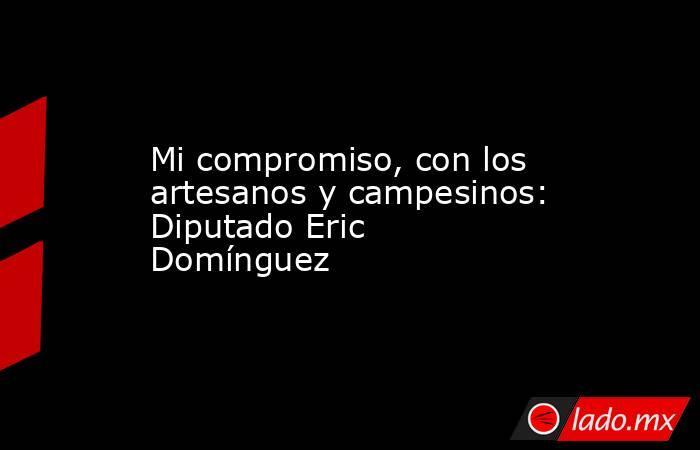 Mi compromiso, con los artesanos y campesinos: Diputado Eric Domínguez. Noticias en tiempo real