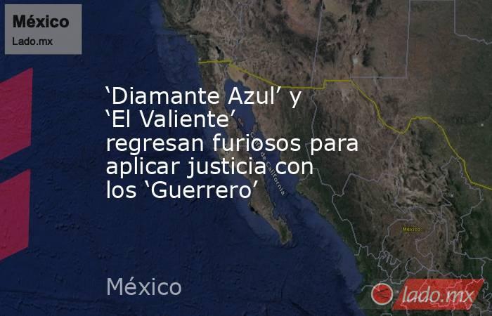 'Diamante Azul' y 'El Valiente' regresan furiosos para aplicar justicia con los 'Guerrero'. Noticias en tiempo real