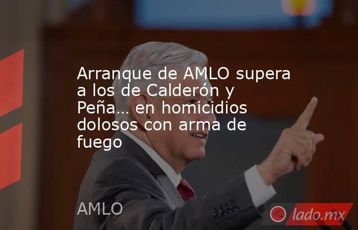 Arranque de AMLO supera a los de Calderón y Peña… en homicidios dolosos con arma de fuego. Noticias en tiempo real