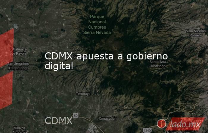 CDMX apuesta a gobierno digital. Noticias en tiempo real