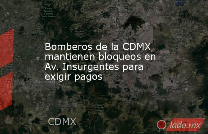 Bomberos de la CDMX mantienen bloqueos en Av. Insurgentes para exigir pagos. Noticias en tiempo real