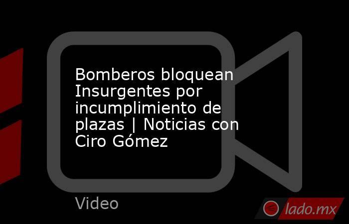 Bomberos bloquean Insurgentes por incumplimiento de plazas | Noticias con Ciro Gómez. Noticias en tiempo real