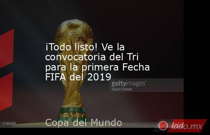 ¡Todo listo! Ve la convocatoria del Tri para la primera Fecha FIFA del 2019. Noticias en tiempo real
