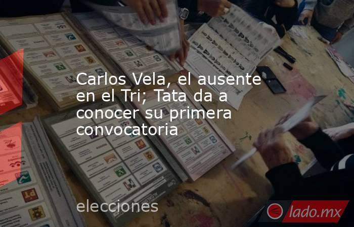 Carlos Vela, el ausente en el Tri; Tata da a conocer su primera convocatoria. Noticias en tiempo real