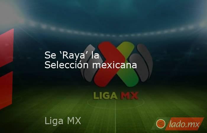 Se 'Raya' la Selección mexicana. Noticias en tiempo real
