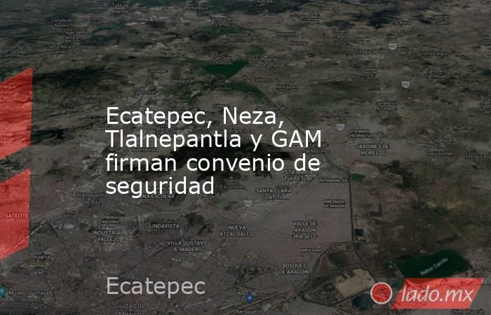 Ecatepec, Neza, Tlalnepantla y GAM  firman convenio de seguridad. Noticias en tiempo real