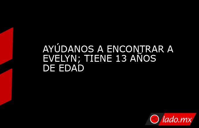 AYÚDANOS A ENCONTRAR A EVELYN; TIENE 13 AÑOS DE EDAD. Noticias en tiempo real