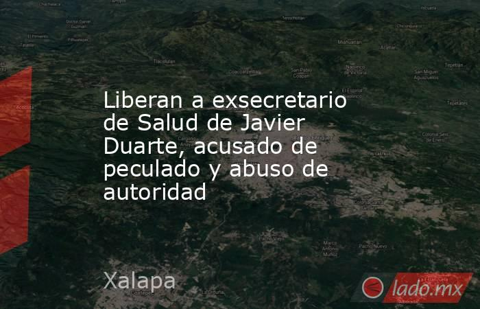Liberan a exsecretario de Salud de Javier Duarte, acusado de peculado y abuso de autoridad. Noticias en tiempo real
