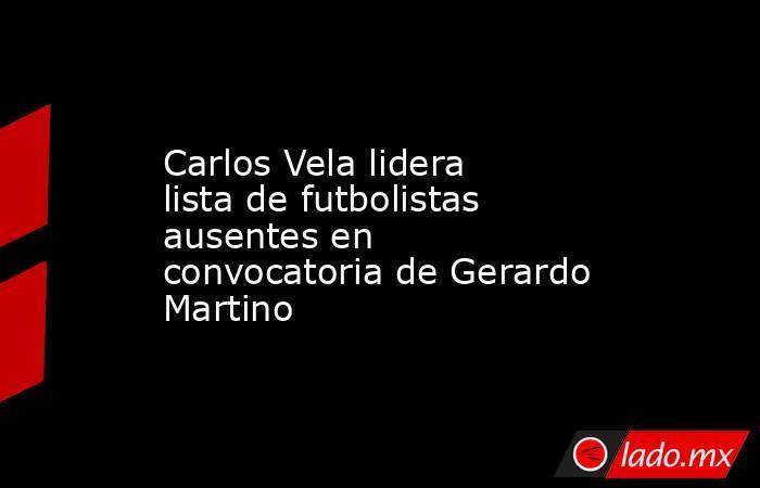 Carlos Vela lidera lista de futbolistas ausentes en convocatoria de Gerardo Martino. Noticias en tiempo real
