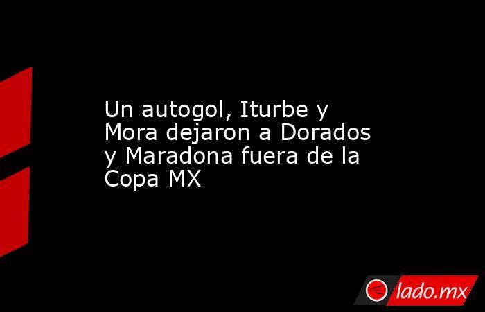 Un autogol, Iturbe y Mora dejaron a Dorados y Maradona fuera de la Copa MX. Noticias en tiempo real