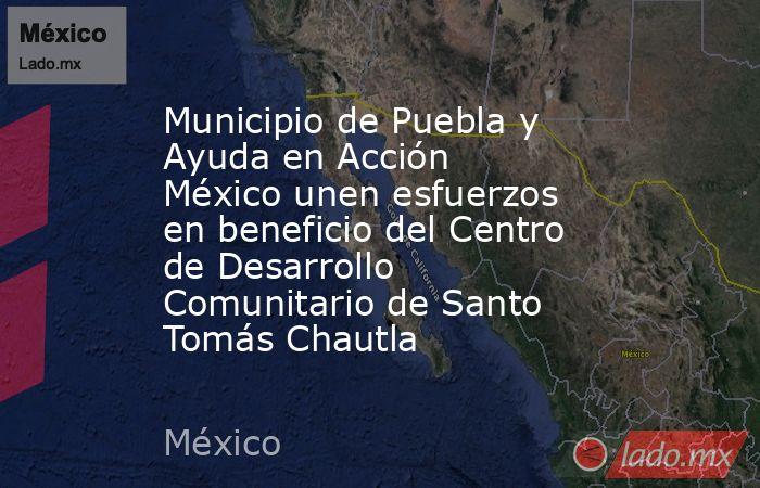Municipio de Puebla y Ayuda en Acción México unen esfuerzos en beneficio del Centro de Desarrollo Comunitario de Santo Tomás Chautla. Noticias en tiempo real