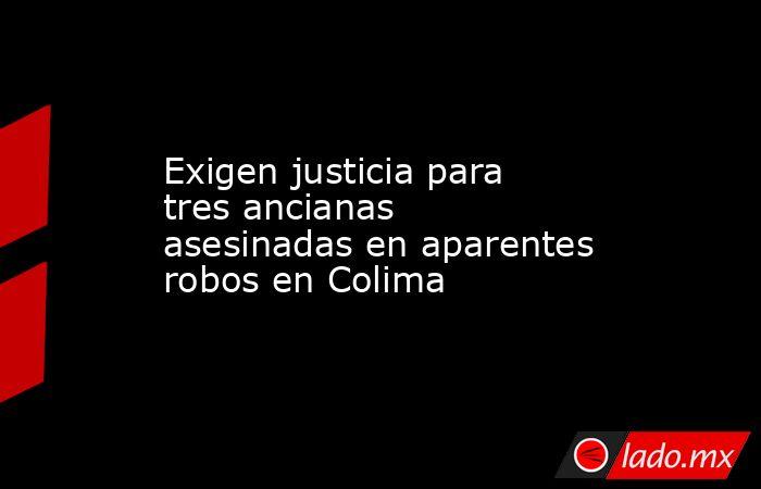 Exigen justicia para tres ancianas asesinadas en aparentes robos en Colima. Noticias en tiempo real