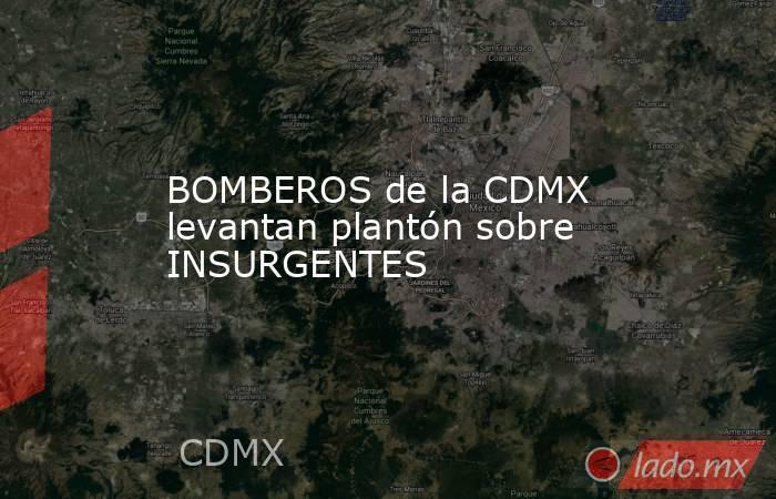 BOMBEROS de la CDMX levantan plantón sobre INSURGENTES. Noticias en tiempo real