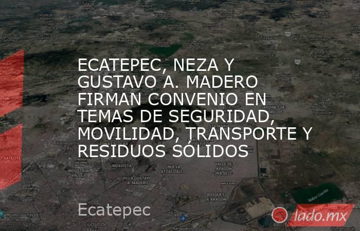 ECATEPEC, NEZA Y GUSTAVO A. MADERO FIRMAN CONVENIO EN TEMAS DE SEGURIDAD, MOVILIDAD, TRANSPORTE Y RESIDUOS SÓLIDOS. Noticias en tiempo real