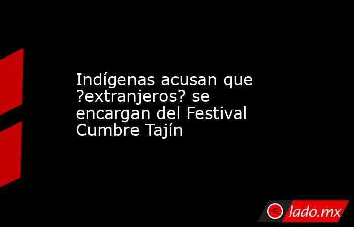 Indígenas acusan que ?extranjeros? se encargan del Festival Cumbre Tajín. Noticias en tiempo real