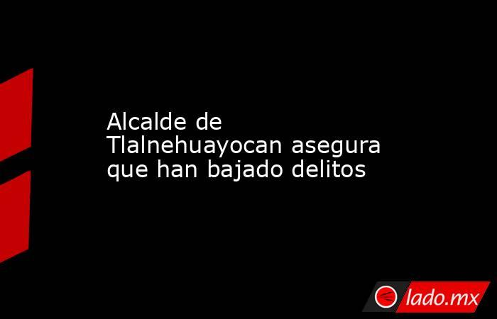 Alcalde de Tlalnehuayocan asegura que han bajado delitos. Noticias en tiempo real
