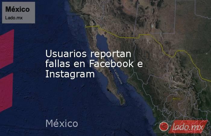 Usuarios reportan fallas en Facebook e Instagram. Noticias en tiempo real