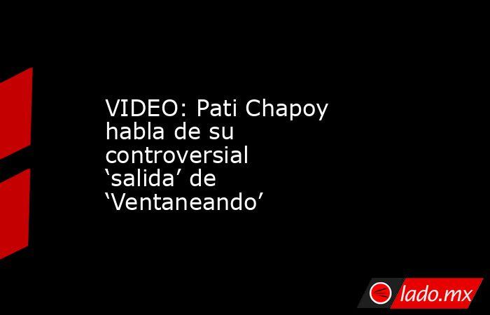 VIDEO: Pati Chapoy habla de su controversial 'salida' de 'Ventaneando'. Noticias en tiempo real