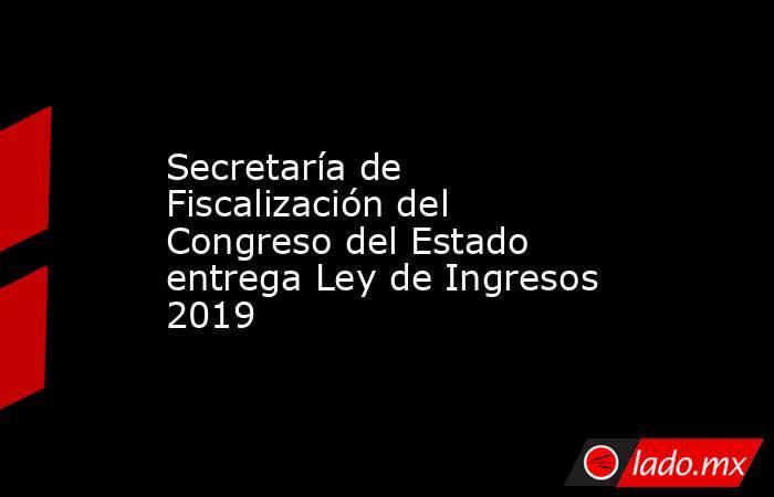 Secretaría de Fiscalización del Congreso del Estado entrega Ley de Ingresos 2019. Noticias en tiempo real