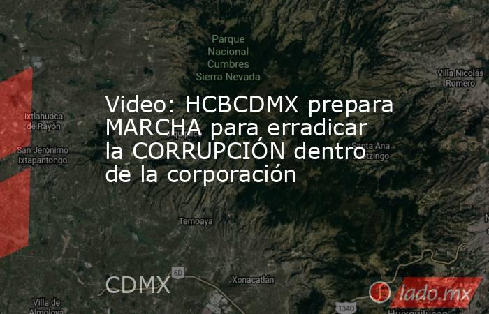 Video: HCBCDMX prepara MARCHA para erradicar la CORRUPCIÓN dentro de la corporación. Noticias en tiempo real