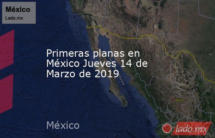 Primeras planas en México Jueves 14 de Marzo de 2019. Noticias en tiempo real