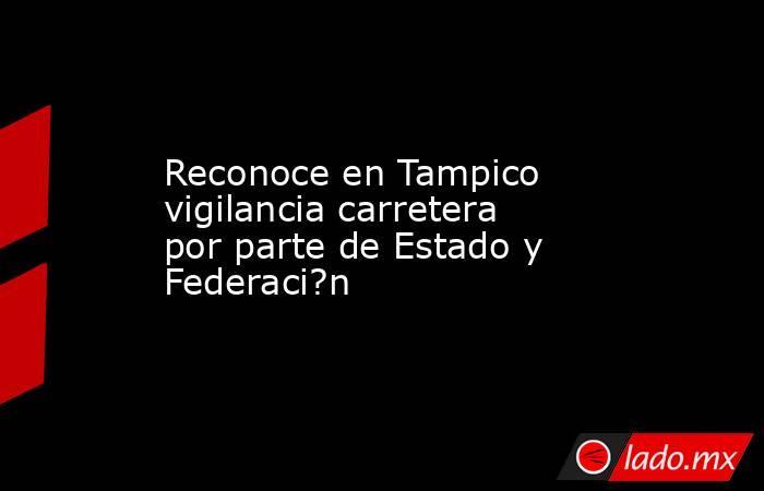 Reconoce en Tampico vigilancia carretera por parte de Estado y Federaci?n. Noticias en tiempo real