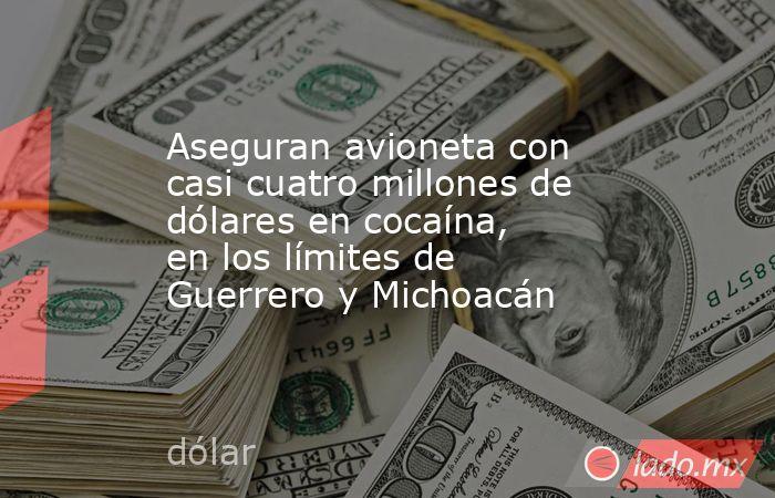 Aseguran avioneta con casi cuatro millones de dólares en cocaína, en los límites de Guerrero y Michoacán. Noticias en tiempo real