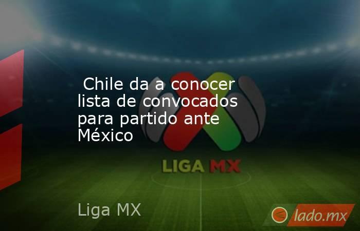 Chile da a conocer lista de convocados para partido ante México . Noticias en tiempo real