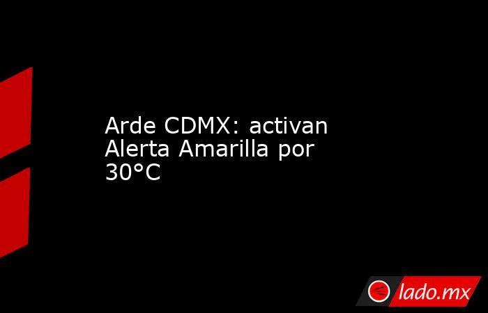 Arde CDMX: activan Alerta Amarilla por 30°C. Noticias en tiempo real