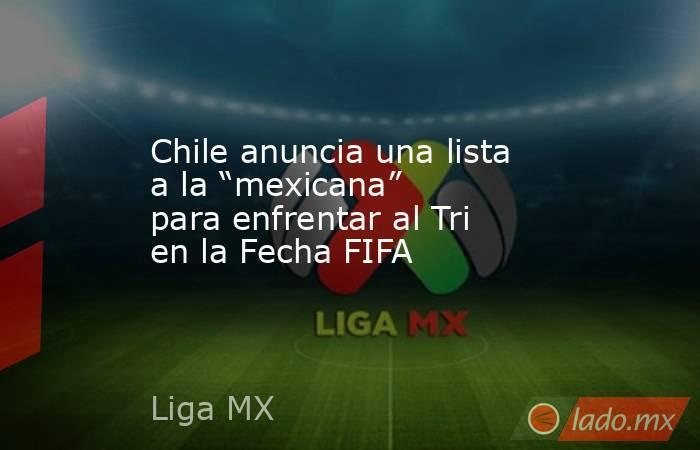 """Chile anuncia una lista a la """"mexicana"""" para enfrentar al Tri en la Fecha FIFA. Noticias en tiempo real"""