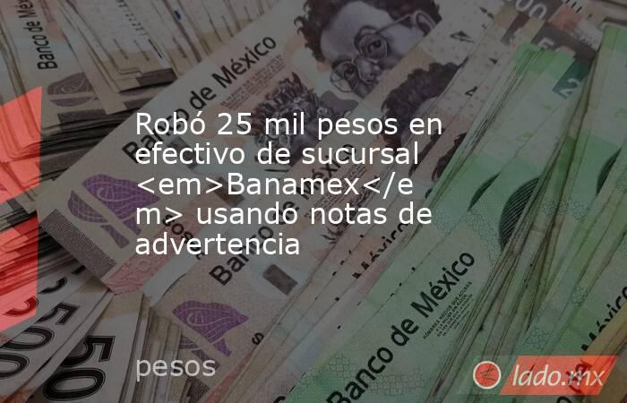 Robó 25 mil pesos en efectivo de sucursal <em>Banamex</em> usando notas de advertencia. Noticias en tiempo real
