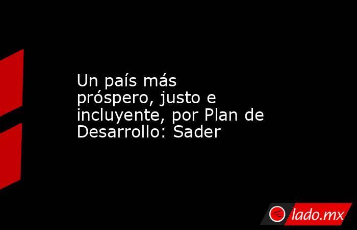 Un país más próspero, justo e incluyente, por Plan de Desarrollo: Sader. Noticias en tiempo real