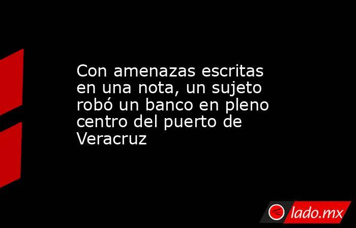 Con amenazas escritas en una nota, un sujeto robó un banco en pleno centro del puerto de Veracruz. Noticias en tiempo real