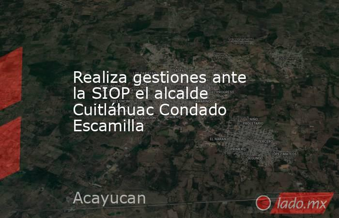 Realiza gestiones ante la SIOP el alcalde Cuitláhuac Condado Escamilla. Noticias en tiempo real