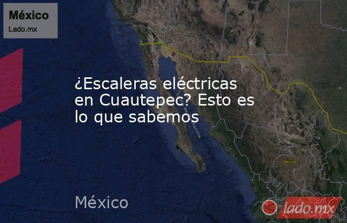 ¿Escaleras eléctricas en Cuautepec? Esto es lo que sabemos. Noticias en tiempo real
