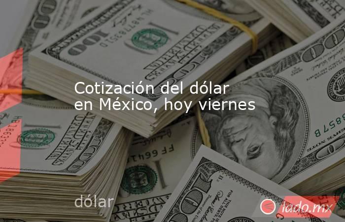 Cotización del dólar en México, hoy viernes. Noticias en tiempo real