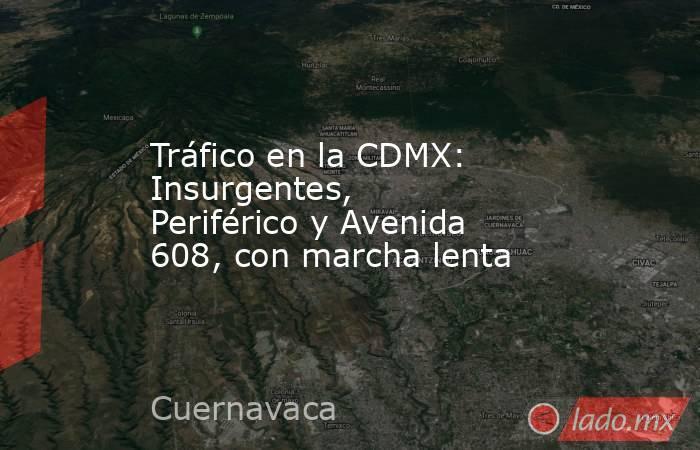 Tráfico en la CDMX: Insurgentes, Periférico y Avenida 608, con marcha lenta. Noticias en tiempo real