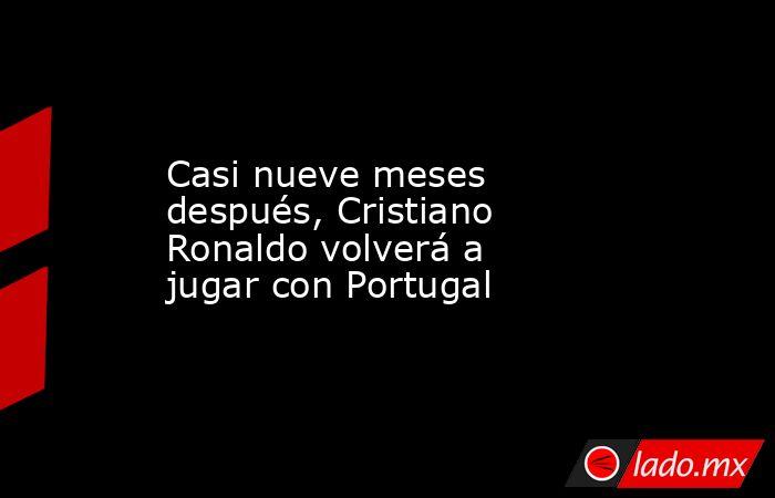 Casi nueve meses después, Cristiano Ronaldo volverá a jugar con Portugal. Noticias en tiempo real