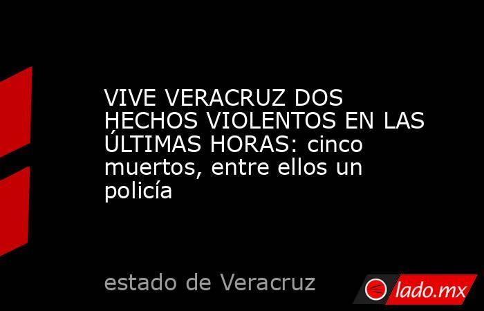 VIVE VERACRUZ DOS HECHOS VIOLENTOS EN LAS ÚLTIMAS HORAS: cinco muertos, entre ellos un policía. Noticias en tiempo real