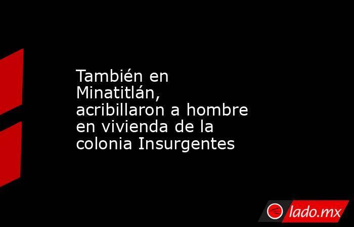 También en Minatitlán, acribillaron a hombre en vivienda de la colonia Insurgentes. Noticias en tiempo real